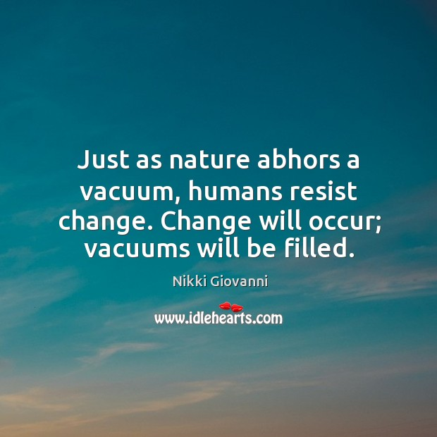 Just as nature abhors a vacuum, humans resist change. Change will occur; Image