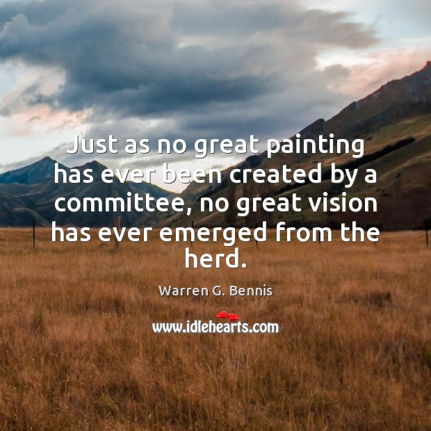 Just as no great painting has ever been created by a committee, Warren G. Bennis Picture Quote