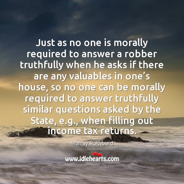 Just as no one is morally required to answer a robber truthfully Murray Rothbard Picture Quote