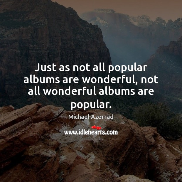 Just as not all popular albums are wonderful, not all wonderful albums are popular. Image