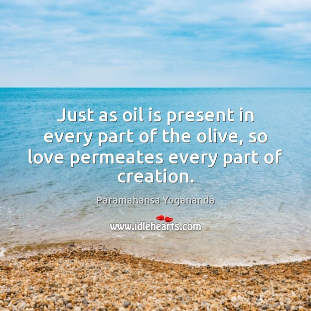 Just as oil is present in every part of the olive, so Paramahansa Yogananda Picture Quote