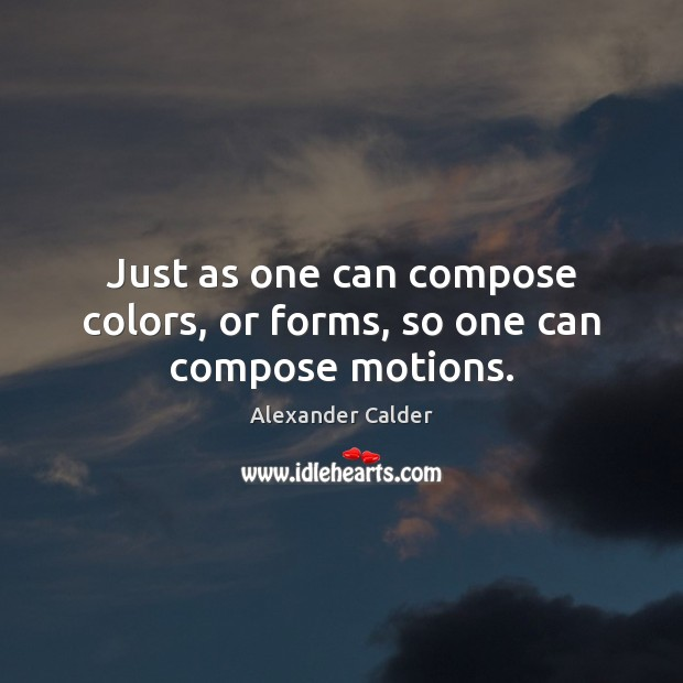 Image, Just as one can compose colors, or forms, so one can compose motions.