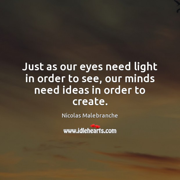 Just as our eyes need light in order to see, our minds need ideas in order to create. Nicolas Malebranche Picture Quote