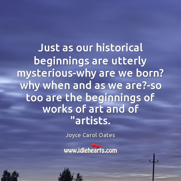 Just as our historical beginnings are utterly mysterious-why are we born? why Image