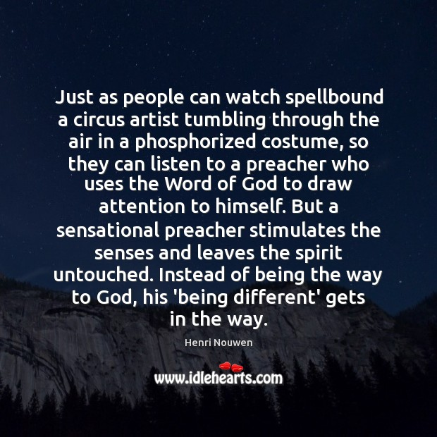 Just as people can watch spellbound a circus artist tumbling through the Image