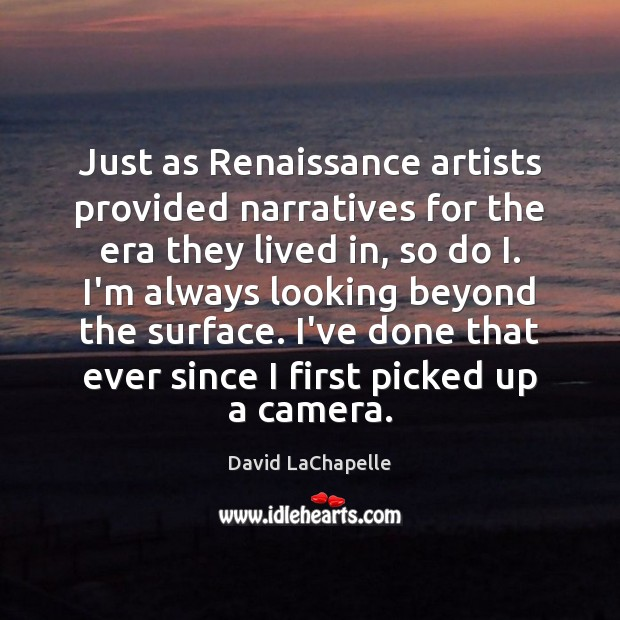 Just as Renaissance artists provided narratives for the era they lived in, David LaChapelle Picture Quote