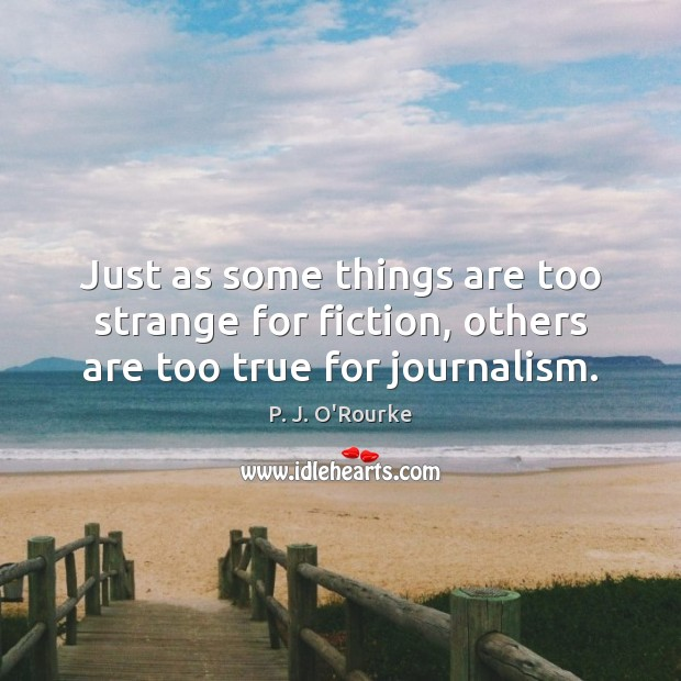 Just as some things are too strange for fiction, others are too true for journalism. Image