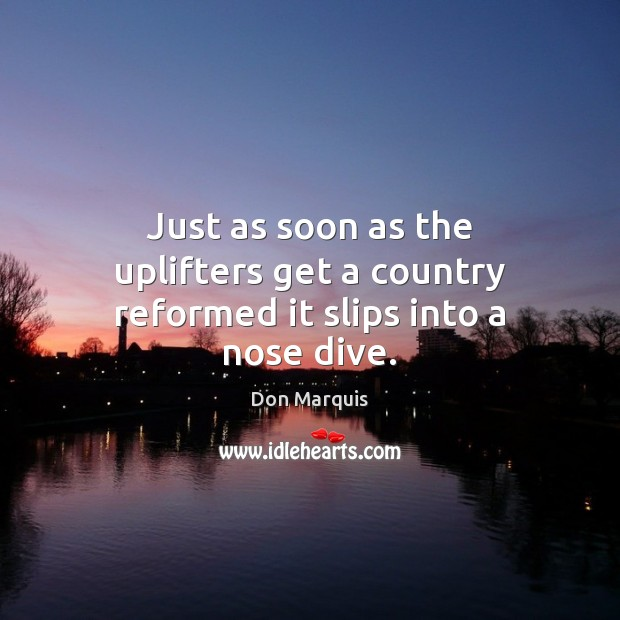Just as soon as the uplifters get a country reformed it slips into a nose dive. Don Marquis Picture Quote