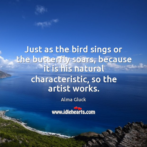 Image, Just as the bird sings or the butterfly soars, because it is his natural characteristic, so the artist works.
