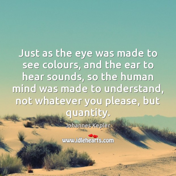Image, Just as the eye was made to see colours, and the ear