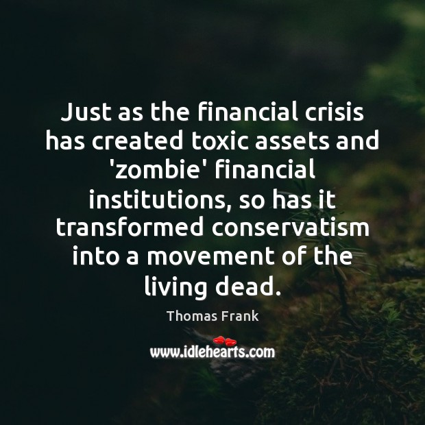 Just as the financial crisis has created toxic assets and 'zombie' financial Toxic Quotes Image