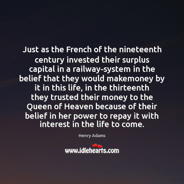 Just as the French of the nineteenth century invested their surplus capital Henry Adams Picture Quote