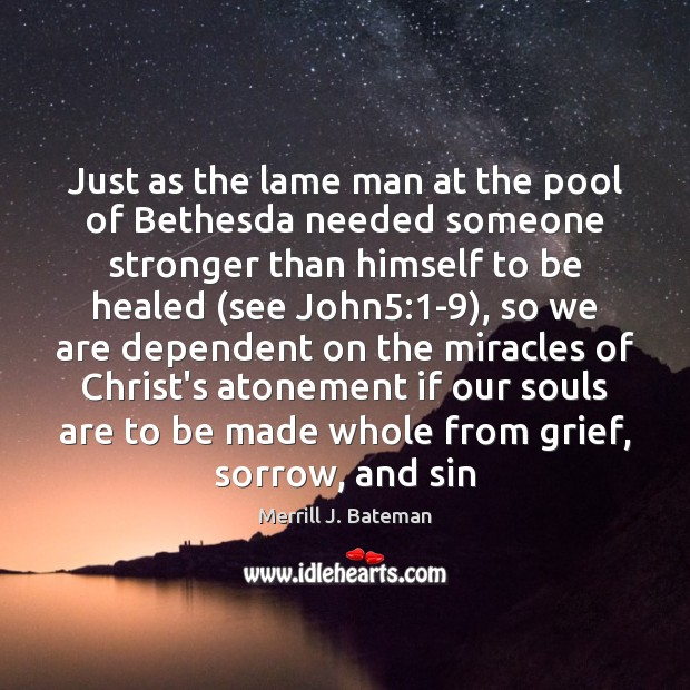 Just as the lame man at the pool of Bethesda needed someone Merrill J. Bateman Picture Quote