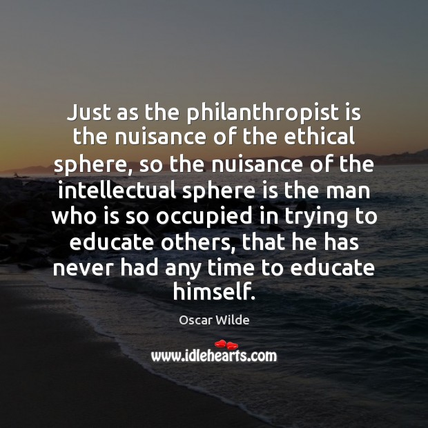 Image, Just as the philanthropist is the nuisance of the ethical sphere, so