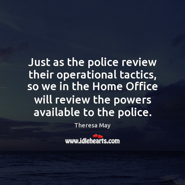 Just as the police review their operational tactics, so we in the Theresa May Picture Quote