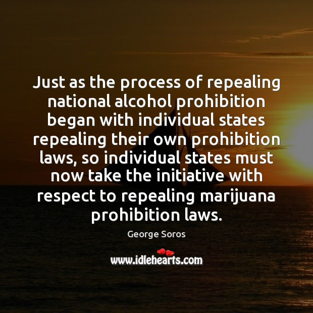Just as the process of repealing national alcohol prohibition began with individual George Soros Picture Quote