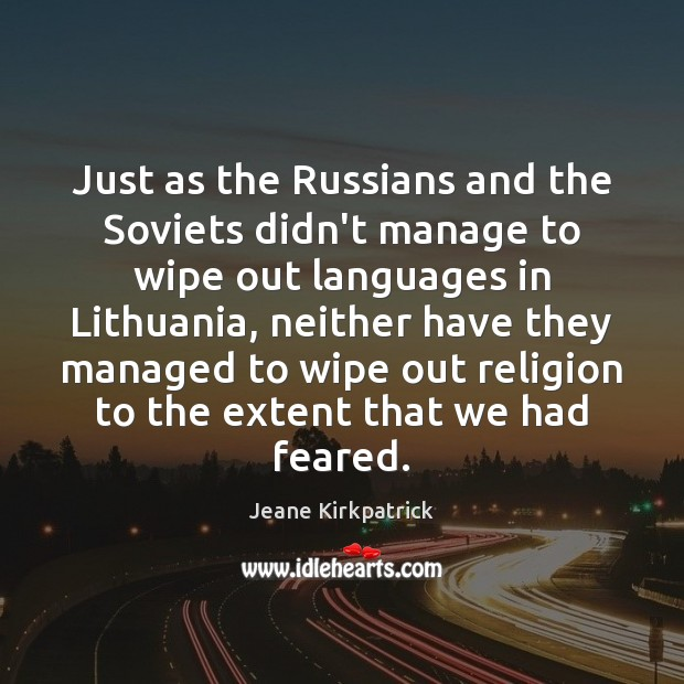 Just as the Russians and the Soviets didn't manage to wipe out Jeane Kirkpatrick Picture Quote