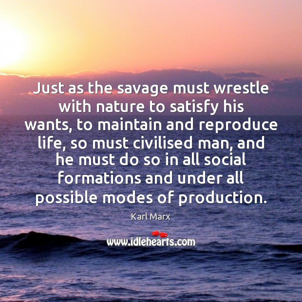 Just as the savage must wrestle with nature to satisfy his wants, Image