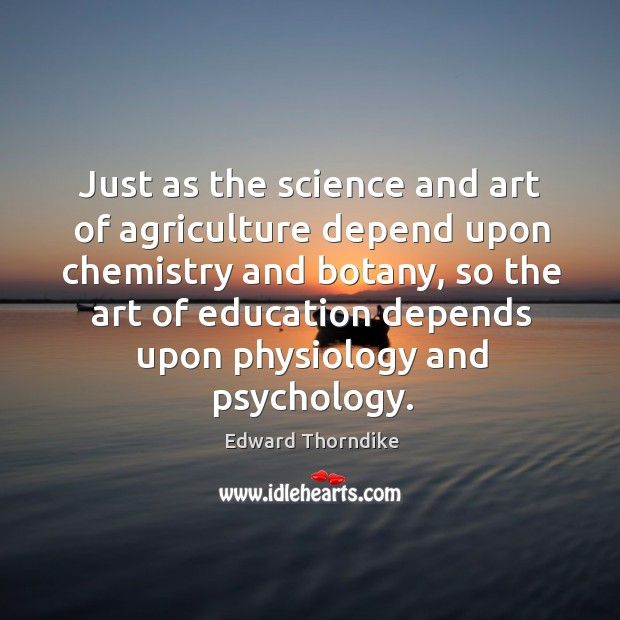 Just as the science and art of agriculture depend upon chemistry and botany Edward Thorndike Picture Quote