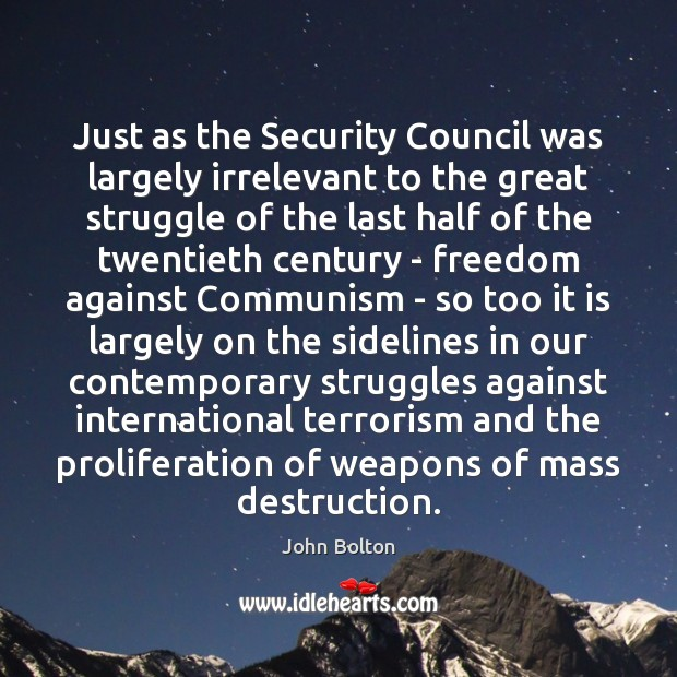 Just as the Security Council was largely irrelevant to the great struggle John Bolton Picture Quote