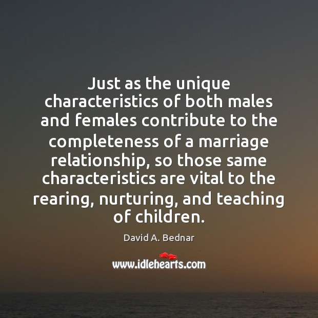 Just as the unique characteristics of both males and females contribute to David A. Bednar Picture Quote