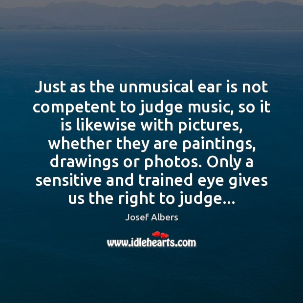 Just as the unmusical ear is not competent to judge music, so Image