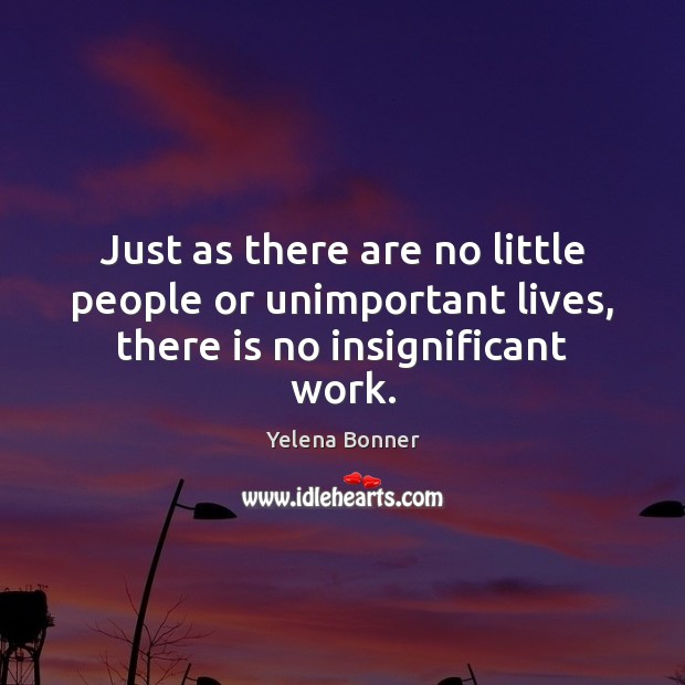 Just as there are no little people or unimportant lives, there is no insignificant work. Image