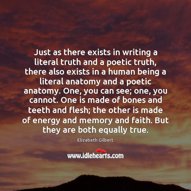 Just as there exists in writing a literal truth and a poetic Elizabeth Gilbert Picture Quote