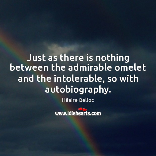 Just as there is nothing between the admirable omelet and the intolerable, Hilaire Belloc Picture Quote