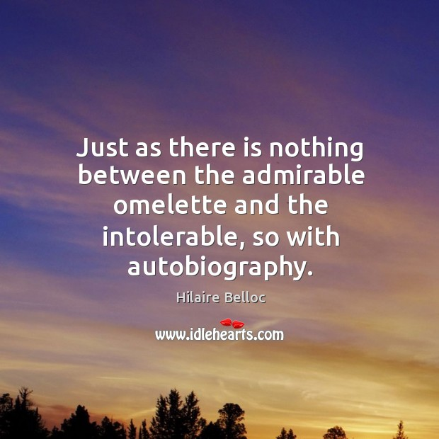 Just as there is nothing between the admirable omelette and the intolerable, so with autobiography. Image