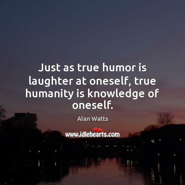 Just as true humor is laughter at oneself, true humanity is knowledge of oneself. Image