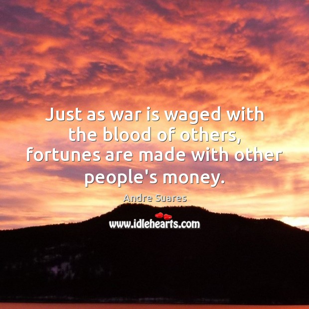 Image, Just as war is waged with the blood of others, fortunes are
