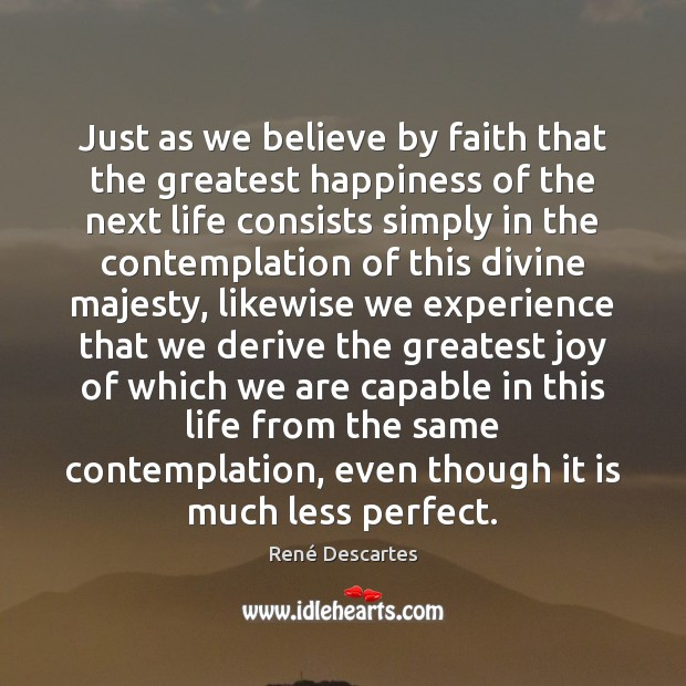 Just as we believe by faith that the greatest happiness of the René Descartes Picture Quote