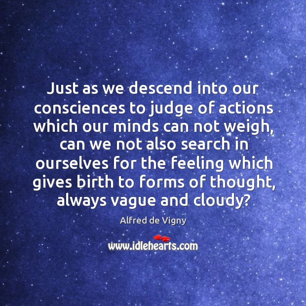Just as we descend into our consciences to judge of actions which our minds can not weigh Alfred de Vigny Picture Quote
