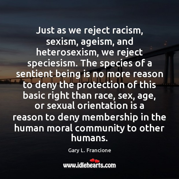 Image, Just as we reject racism, sexism, ageism, and heterosexism, we reject speciesism.