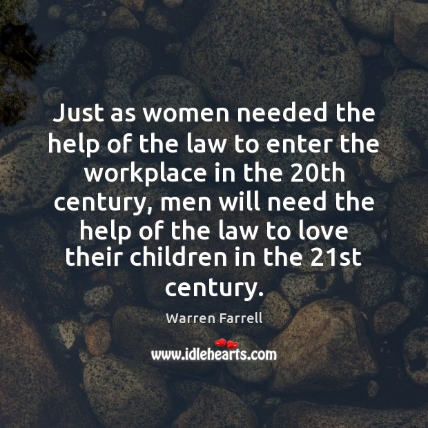 Just as women needed the help of the law to enter the Warren Farrell Picture Quote