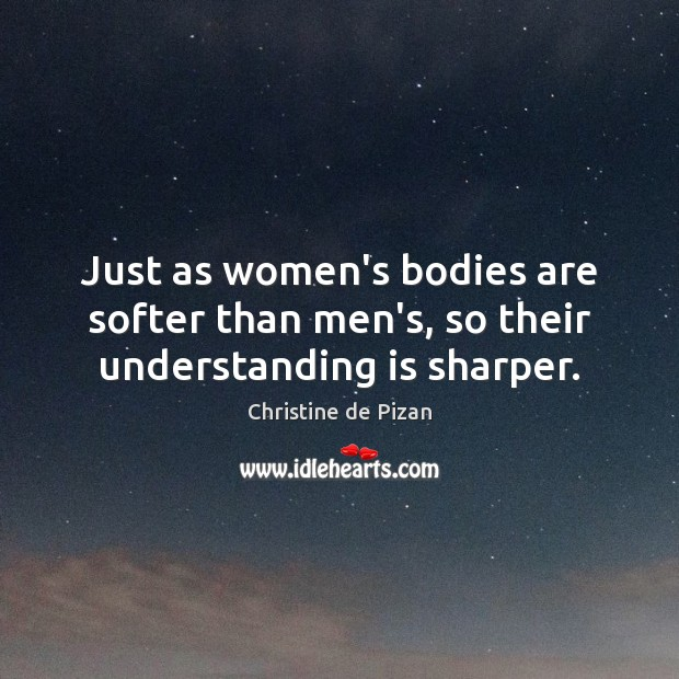 Just as women's bodies are softer than men's, so their understanding is sharper. Christine de Pizan Picture Quote