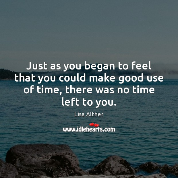 Just as you began to feel that you could make good use Lisa Alther Picture Quote