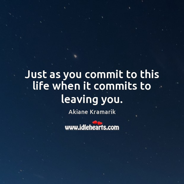 Image, Just as you commit to this life when it commits to leaving you.