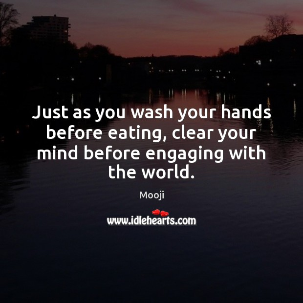 Just as you wash your hands before eating, clear your mind before engaging with the world. Mooji Picture Quote