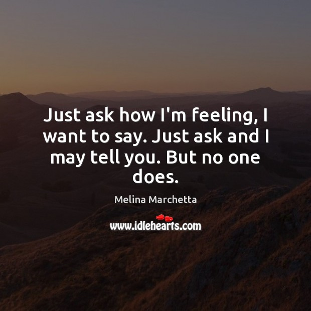Just ask how I'm feeling, I want to say. Just ask and I may tell you. But no one does. Melina Marchetta Picture Quote
