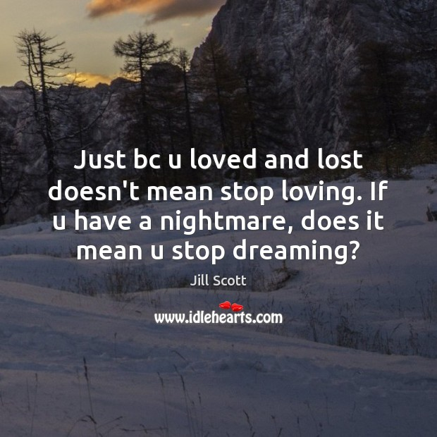 Just bc u loved and lost doesn't mean stop loving. If u Jill Scott Picture Quote