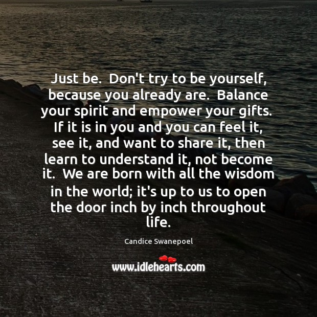 Just be.  Don't try to be yourself, because you already are.  Balance Image