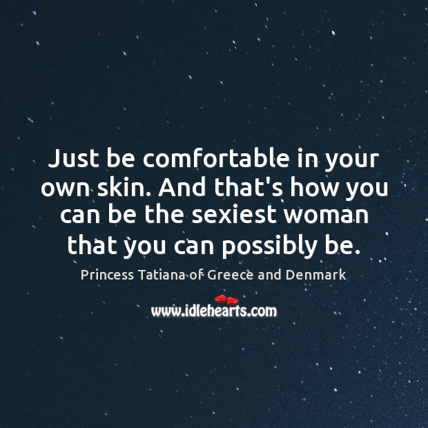 Just be comfortable in your own skin. And that's how you can Princess Tatiana of Greece and Denmark Picture Quote