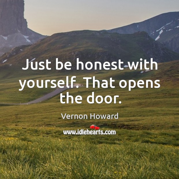 Just be honest with yourself. That opens the door. Image