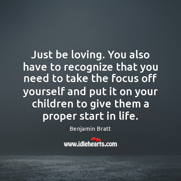 Just be loving. You also have to recognize that you need to Image