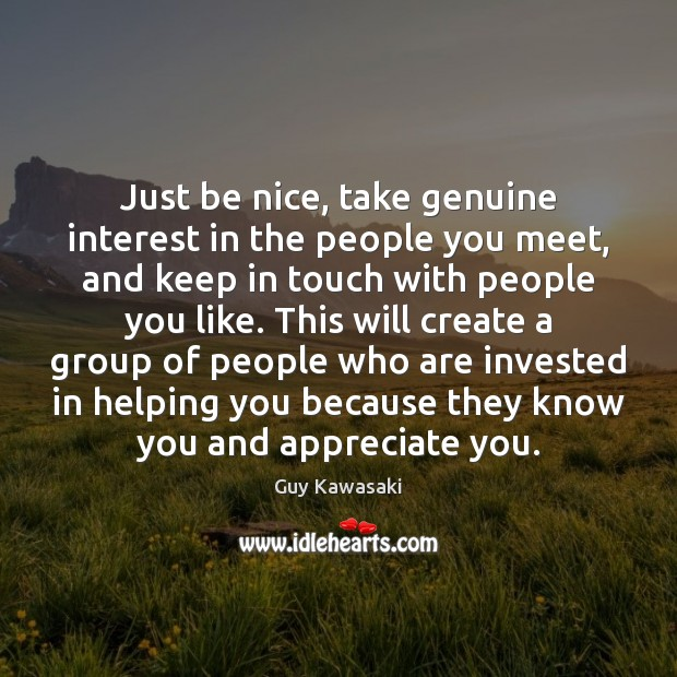 Just be nice, take genuine interest in the people you meet, and Be Nice Quotes Image