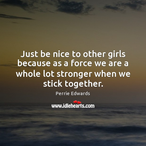 Just be nice to other girls because as a force we are Image