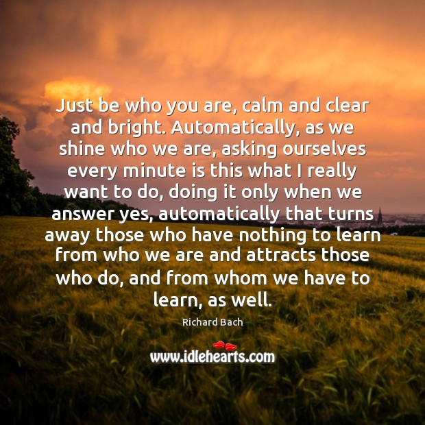 Just be who you are, calm and clear and bright. Automatically, as Richard Bach Picture Quote
