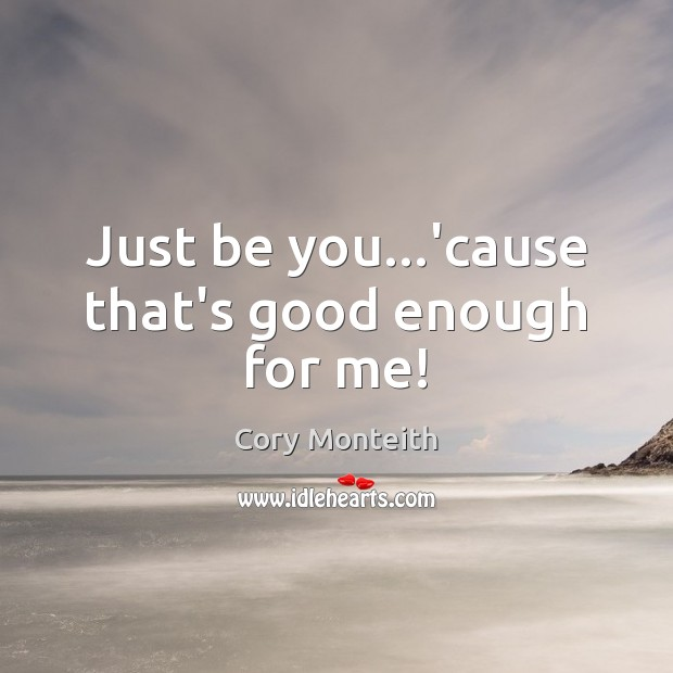 Just be you…'cause that's good enough for me! Be You Quotes Image